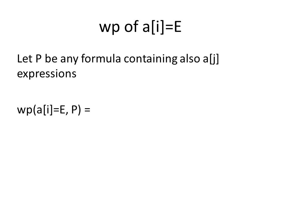 wp of a[i]=E Let P be any formula containing also a[j] expressions wp(a[i]=E, P) =