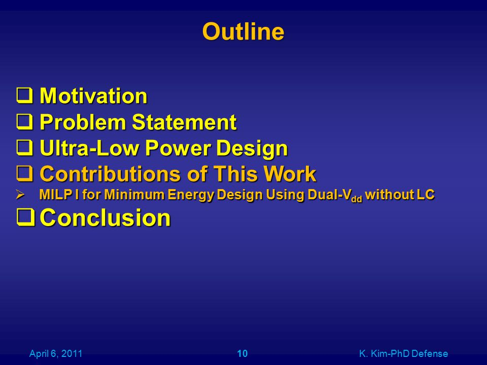 Outline April 6, 2011K. Kim-PhD Defense10  Motivation  Problem Statement  Ultra-Low Power Design  Contributions of This Work  MILP I for Minimum