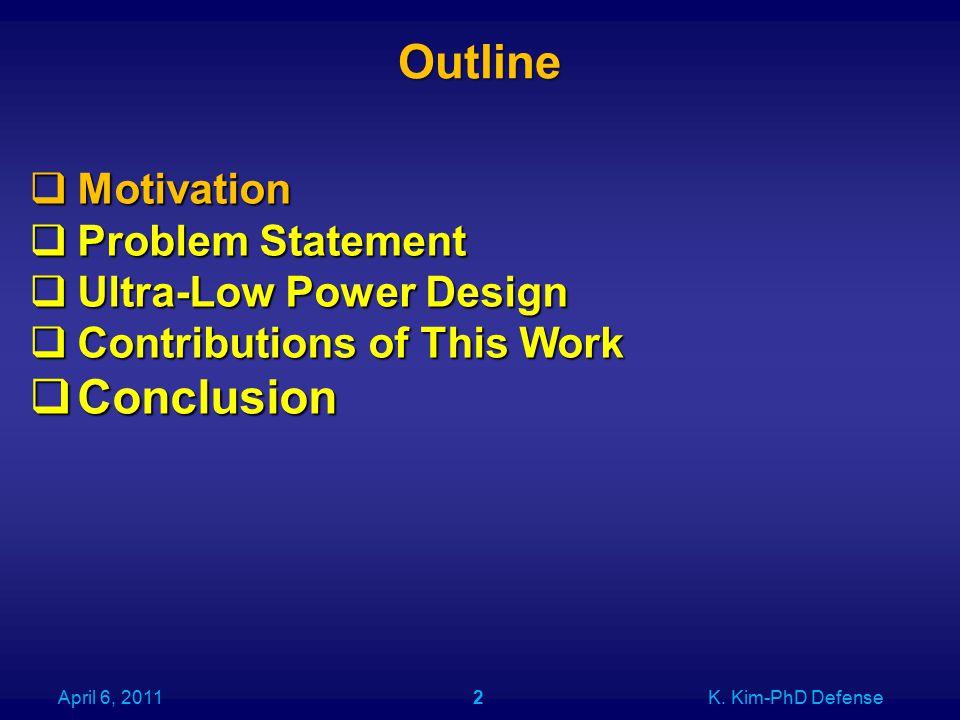 Outline April 6, 2011K. Kim-PhD Defense2  Motivation  Problem Statement  Ultra-Low Power Design  Contributions of This Work  Conclusion