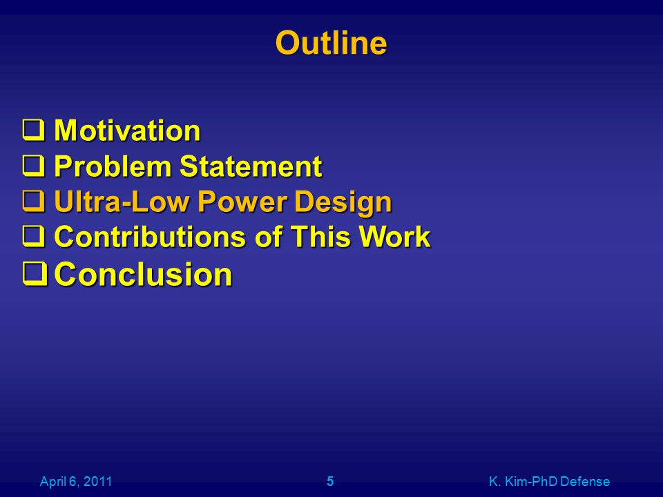 Outline April 6, 2011K. Kim-PhD Defense5  Motivation  Problem Statement  Ultra-Low Power Design  Contributions of This Work  Conclusion
