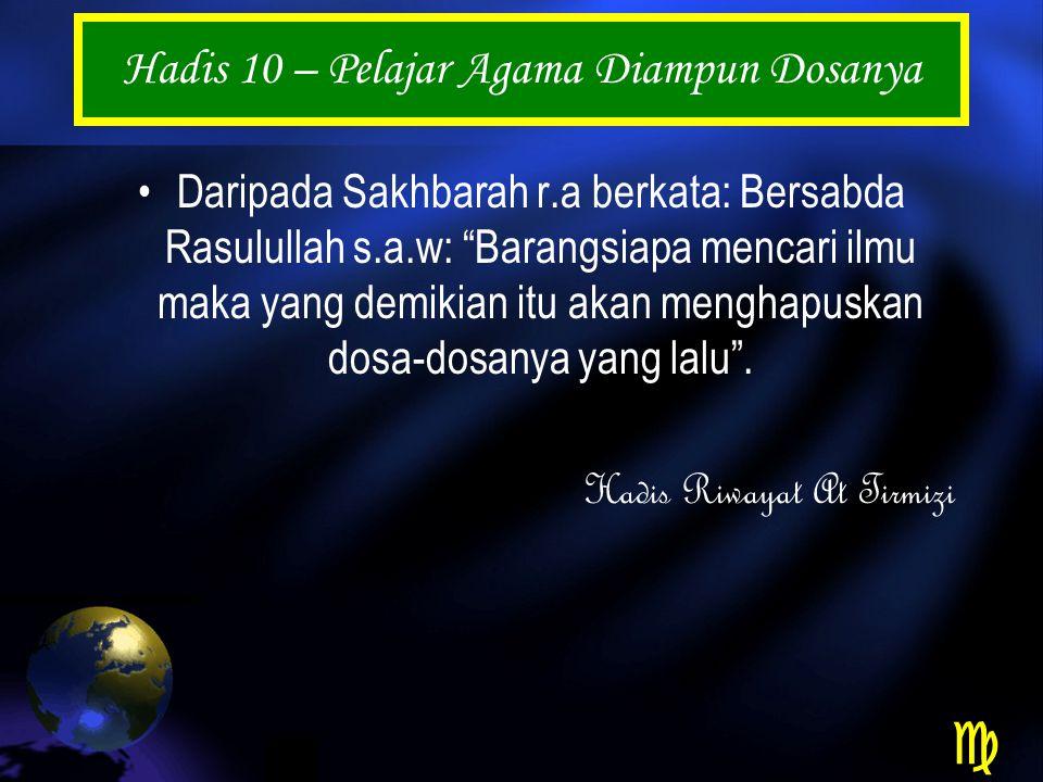 Hadis 10 – Pelajar Agama Diampun Dosanya Daripada Sakhbarah r.a berkata: Bersabda Rasulullah s.a.w: Barangsiapa mencari ilmu maka yang demikian itu akan menghapuskan dosa-dosanya yang lalu .