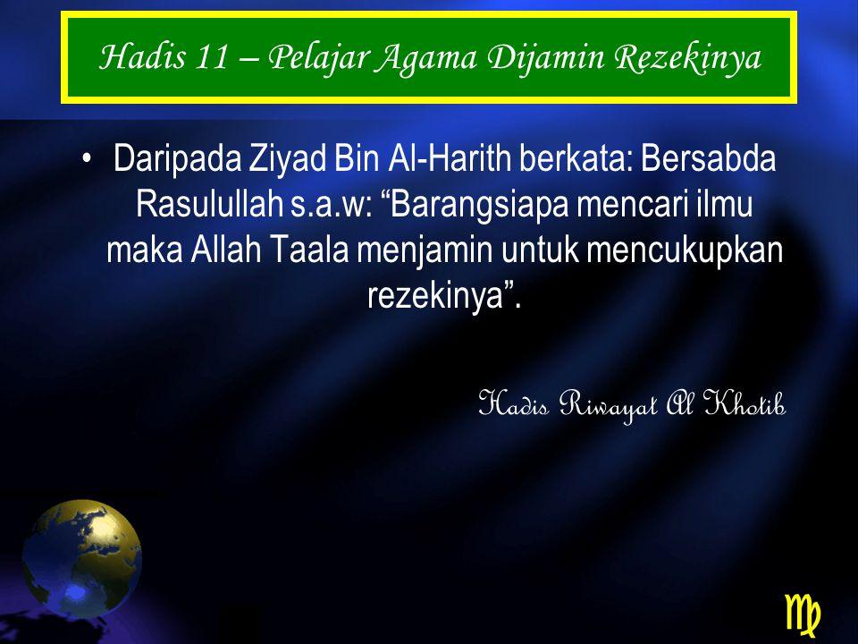 Hadis 11 – Pelajar Agama Dijamin Rezekinya Daripada Ziyad Bin Al-Harith berkata: Bersabda Rasulullah s.a.w: Barangsiapa mencari ilmu maka Allah Taala menjamin untuk mencukupkan rezekinya .