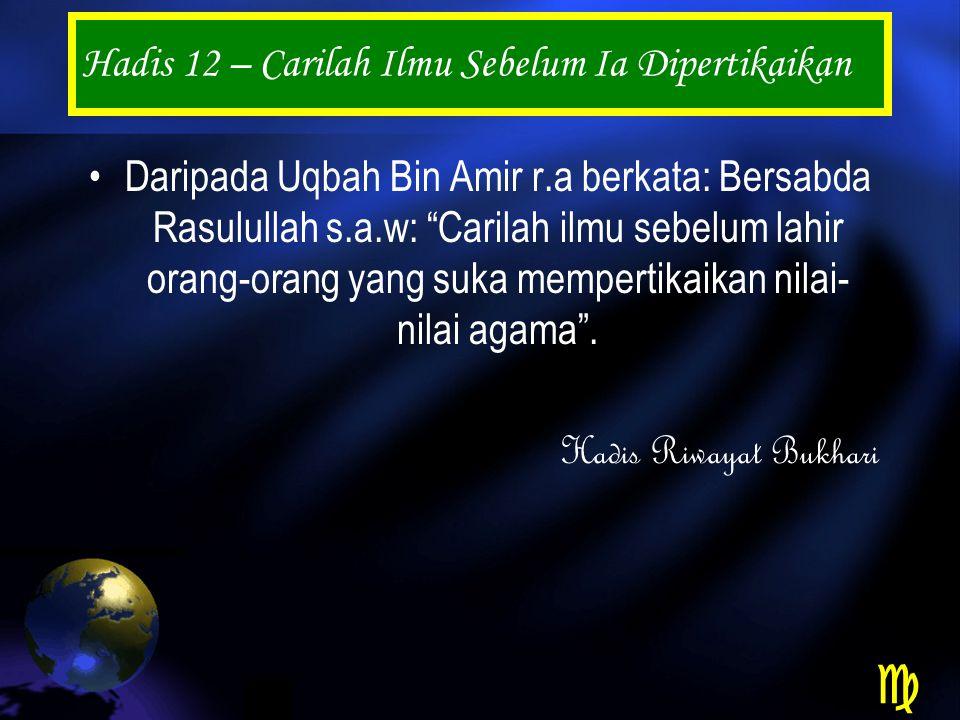 Hadis 12 – Carilah Ilmu Sebelum Ia Dipertikaikan Daripada Uqbah Bin Amir r.a berkata: Bersabda Rasulullah s.a.w: Carilah ilmu sebelum lahir orang-orang yang suka mempertikaikan nilai- nilai agama .