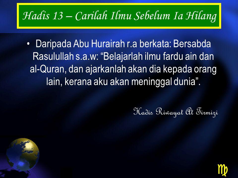Hadis 13 – Carilah Ilmu Sebelum Ia Hilang Daripada Abu Hurairah r.a berkata: Bersabda Rasulullah s.a.w: Belajarlah ilmu fardu ain dan al-Quran, dan ajarkanlah akan dia kepada orang lain, kerana aku akan meninggal dunia .