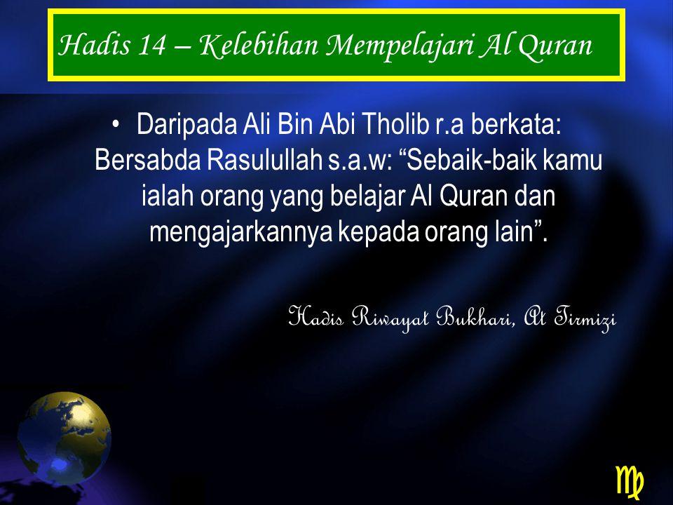 Hadis 14 – Kelebihan Mempelajari Al Quran Daripada Ali Bin Abi Tholib r.a berkata: Bersabda Rasulullah s.a.w: Sebaik-baik kamu ialah orang yang belajar Al Quran dan mengajarkannya kepada orang lain .