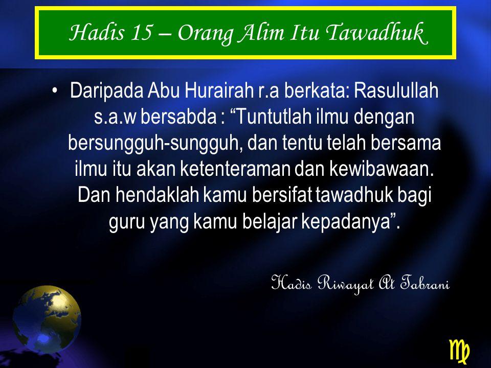 Hadis 15 – Orang Alim Itu Tawadhuk Daripada Abu Hurairah r.a berkata: Rasulullah s.a.w bersabda : Tuntutlah ilmu dengan bersungguh-sungguh, dan tentu telah bersama ilmu itu akan ketenteraman dan kewibawaan.