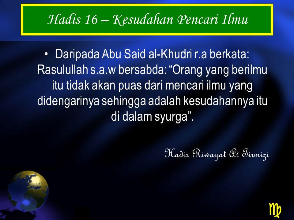Hadis 16 – Kesudahan Pencari Ilmu Daripada Abu Said al-Khudri r.a berkata: Rasulullah s.a.w bersabda: Orang yang berilmu itu tidak akan puas dari mencari ilmu yang didengarinya sehingga adalah kesudahannya itu di dalam syurga .