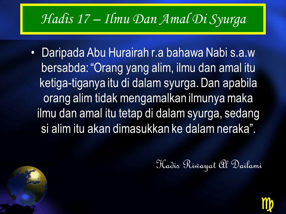 Hadis 17 – Ilmu Dan Amal Di Syurga Daripada Abu Hurairah r.a bahawa Nabi s.a.w bersabda: Orang yang alim, ilmu dan amal itu ketiga-tiganya itu di dalam syurga.