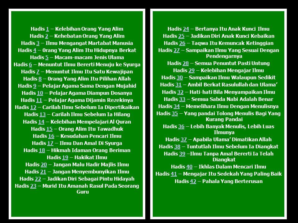 Hadis 1 – Kelebihan Orang Yang Alim1 Hadis 2 – Kehebatan Orang Yang Alim2 Hadis 3 – Ilmu Mengangat Martabat Manusia3 Hadis 4 – 0rang Yang Alim Itu Hidupnya Berkat4 Hadis 5 – Macam-macam Jenis Ulama5 Hadis 6 – Menuntut Ilmu Bererti Menuju ke Syurga6 Hadis 7 – Menuntut Ilmu Itu Satu Kewajipan7 Hadis 8 – 0rang Yang Alim Itu Pilihan Allah8 Hadis 9 – Pelajar Agama Sama Dengan Mujahid9 Hadis 10 – Pelajar Agama Diampun Dosanya10 Hadis 11 – Pelajar Agama Dijamin Rezekinya11 Hadis 12 – Carilah Ilmu Sebelum Ia Dipertikaikan12 Hadis 13 – Carilah Ilmu Sebelum Ia Hilang13 Hadis 14 – Kelebihan Mempelajari Al Quran14 Hadis 15 – Orang Alim Itu Tawadhuk15 Hadis 16 – Kesudahan Pencari Ilmu16 Hadis 17 – Ilmu Dan Amal Di Syurga17 Hadis 18 – Hikmah Idaman Orang Beriman18 Hadis 19 – Hakikat Ilmu19 Hadis 20 – Jangan Malu Hadir Majlis Ilmu20 Hadis 21 – Jangan Menyembunyikan Ilmu21 Hadis 22 – Jadikan Diri Sebagai Pintu Hidayah22 Hadis 23 – Murid Itu Amanah Rasul Pada Seorang Guru23 Hadis 24 – Bertanya Itu Anak Kunci Ilmu24 Hadis 25 – Jadikan Diri Anak Kunci Kebaikan25 Hadis 26 – Taqwa Itu Kemuncak Ketinggian26 Hadis 27 – Sampaikan Ilmu Yang Sesuai Dengan Pendengarnya27 Hadis 28 – Semua Penuntut Pasti Untung28 Hadis 29 – Kelebihan Mengajar Ilmu29 Hadis 30 – Sampaikan Ilmu Walaupun Sedikit30 Hadis 31 – Ambil Berkat Rasulullah dan Ulama'31 Hadis 32 – Hati-hati Bila Menyampaikan Ilmu32 Hadis 33 – Semua Sabda Nabi Adalah Benar33 Hadis 34 – Memelihara Ilmu Dengan Menulisnya34 Hadis 35 – Yang pandai Tolong Menulis Bagi Yang Kurang Pandai35 Hadis 36 – Lebih Banyak Menulis, Lebih Luas Ilmunya36 Hadis 37 – Apabila Ulama' Dimatikan Allah37 Hadis 38 – Tuntutlah Ilmu Sebelum Ia Diangkat38 Hadis 39 –Ilmu Tanpa Amal Bererti Ia Telah Diangkat39 Hadis 40 – Ikhlas Dalam Mencari Ilmu40 Hadis 41 – Mengajar Itu Sedekah Yang Paling Baik41 Hadis 42 – Pahala Yang Berterusan42