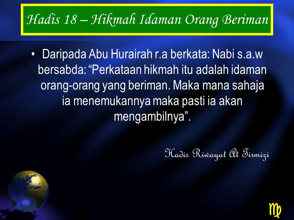 Hadis 18 – Hikmah Idaman Orang Beriman Daripada Abu Hurairah r.a berkata: Nabi s.a.w bersabda: Perkataan hikmah itu adalah idaman orang-orang yang beriman.