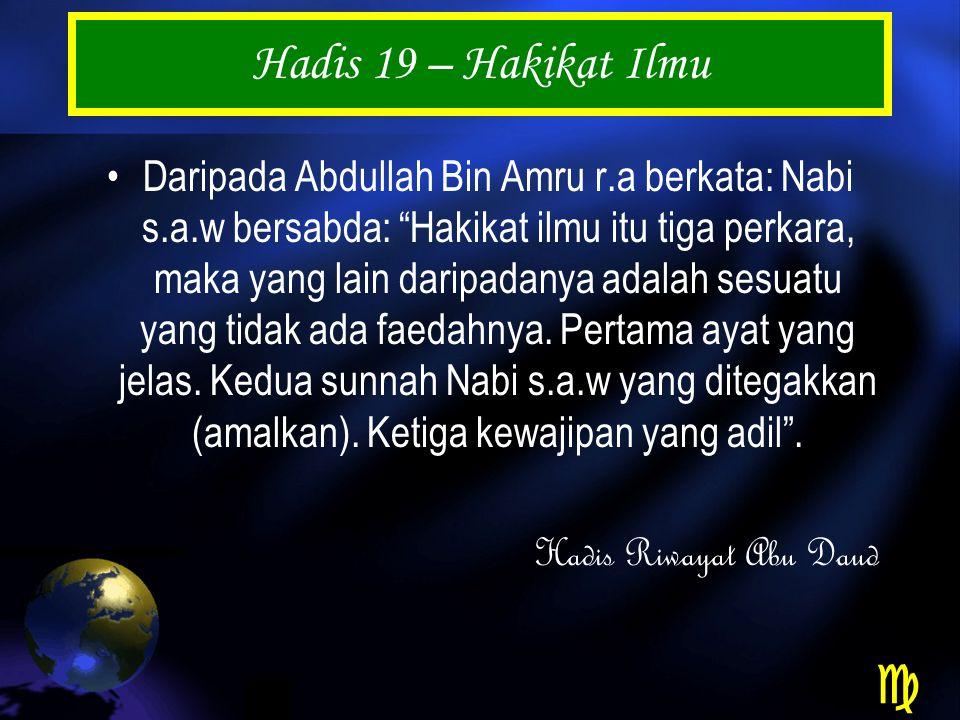 Hadis 19 – Hakikat Ilmu Daripada Abdullah Bin Amru r.a berkata: Nabi s.a.w bersabda: Hakikat ilmu itu tiga perkara, maka yang lain daripadanya adalah sesuatu yang tidak ada faedahnya.