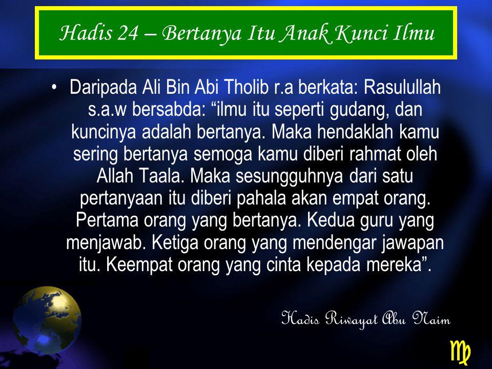Hadis 24 – Bertanya Itu Anak Kunci Ilmu Daripada Ali Bin Abi Tholib r.a berkata: Rasulullah s.a.w bersabda: ilmu itu seperti gudang, dan kuncinya adalah bertanya.