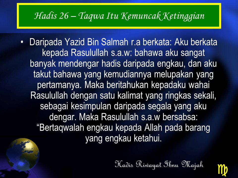 Hadis 26 – Taqwa Itu Kemuncak Ketinggian Daripada Yazid Bin Salmah r.a berkata: Aku berkata kepada Rasulullah s.a.w: bahawa aku sangat banyak mendengar hadis daripada engkau, dan aku takut bahawa yang kemudiannya melupakan yang pertamanya.