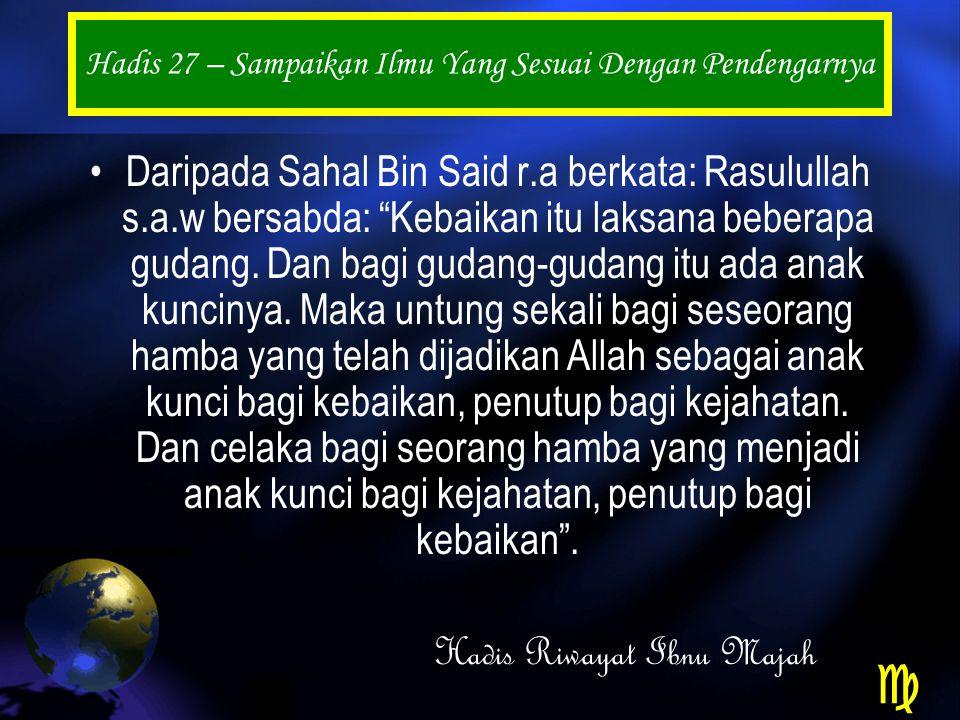 Hadis 27 – Sampaikan Ilmu Yang Sesuai Dengan Pendengarnya Daripada Sahal Bin Said r.a berkata: Rasulullah s.a.w bersabda: Kebaikan itu laksana beberapa gudang.