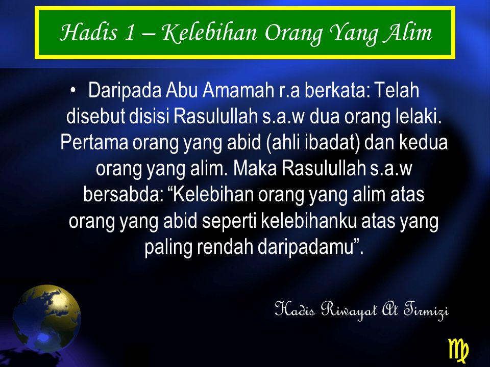 Hadis 1 – Kelebihan Orang Yang Alim Daripada Abu Amamah r.a berkata: Telah disebut disisi Rasulullah s.a.w dua orang lelaki.