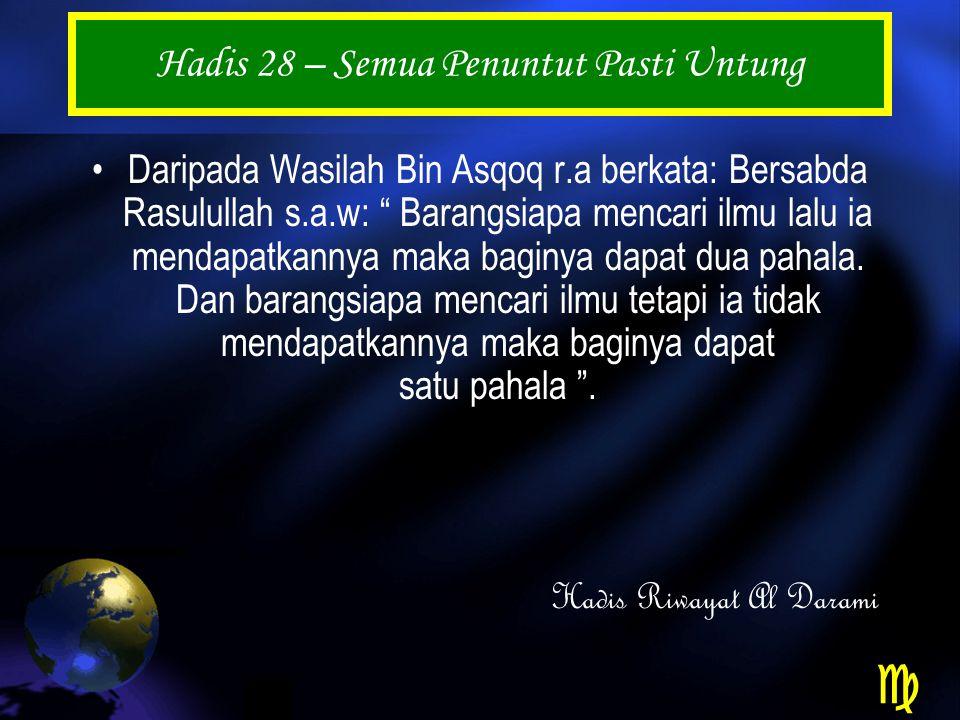 Hadis 28 – Semua Penuntut Pasti Untung Daripada Wasilah Bin Asqoq r.a berkata: Bersabda Rasulullah s.a.w: Barangsiapa mencari ilmu lalu ia mendapatkannya maka baginya dapat dua pahala.