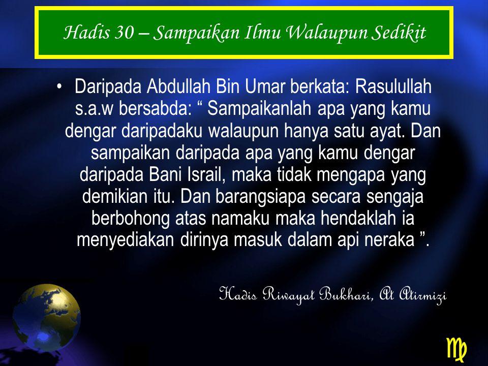 Hadis 30 – Sampaikan Ilmu Walaupun Sedikit Daripada Abdullah Bin Umar berkata: Rasulullah s.a.w bersabda: Sampaikanlah apa yang kamu dengar daripadaku walaupun hanya satu ayat.
