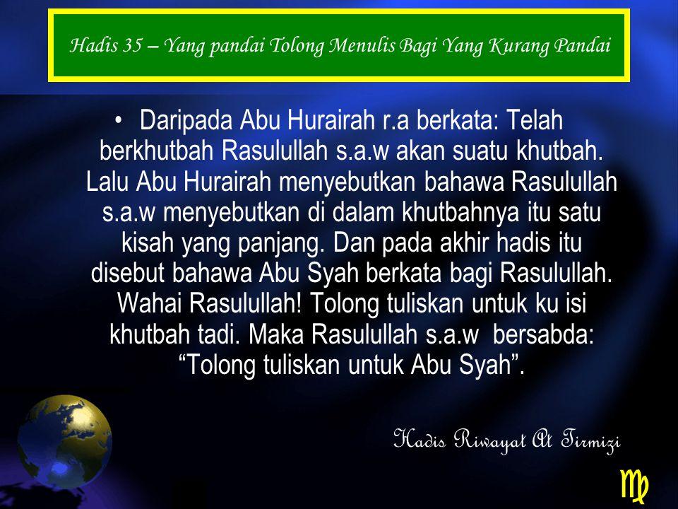 Hadis 35 – Yang pandai Tolong Menulis Bagi Yang Kurang Pandai Daripada Abu Hurairah r.a berkata: Telah berkhutbah Rasulullah s.a.w akan suatu khutbah.