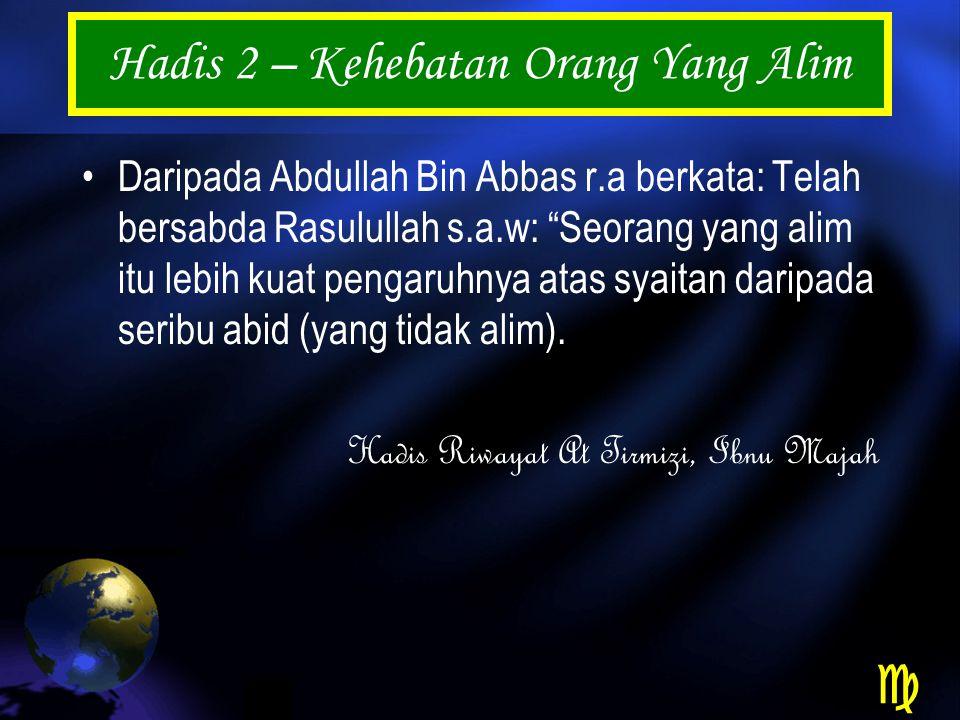 Hadis 2 – Kehebatan Orang Yang Alim Daripada Abdullah Bin Abbas r.a berkata: Telah bersabda Rasulullah s.a.w: Seorang yang alim itu lebih kuat pengaruhnya atas syaitan daripada seribu abid (yang tidak alim).