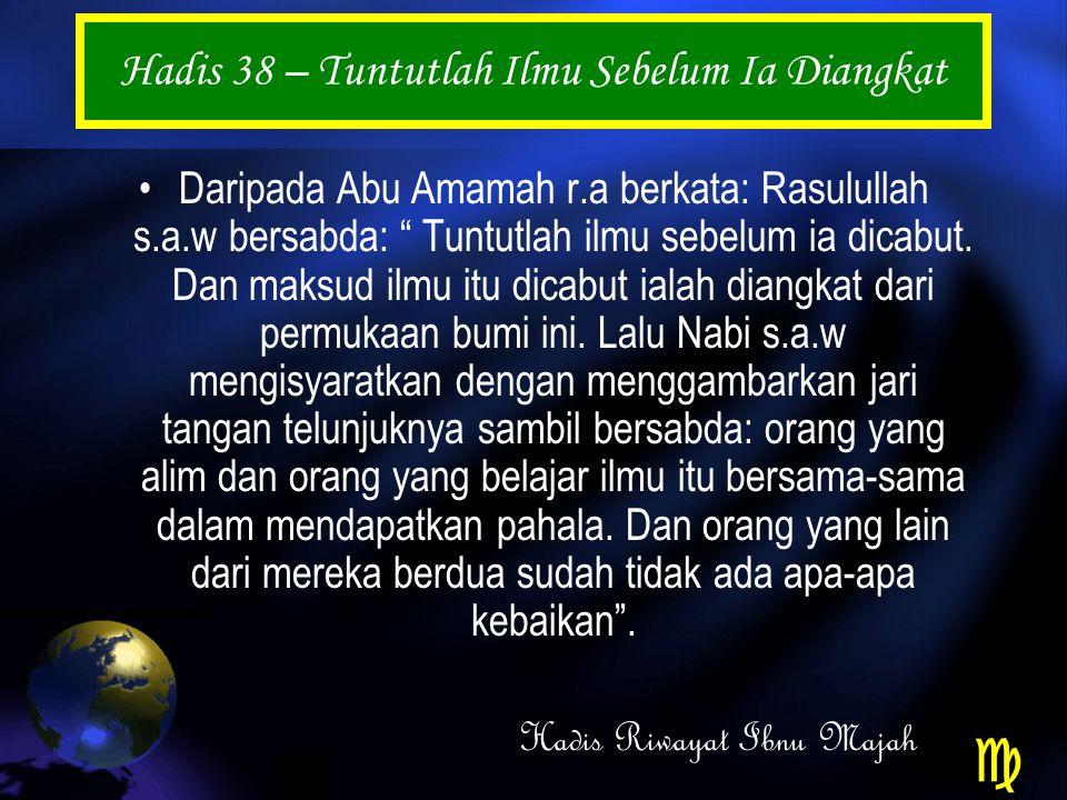 Hadis 38 – Tuntutlah Ilmu Sebelum Ia Diangkat Daripada Abu Amamah r.a berkata: Rasulullah s.a.w bersabda: Tuntutlah ilmu sebelum ia dicabut.