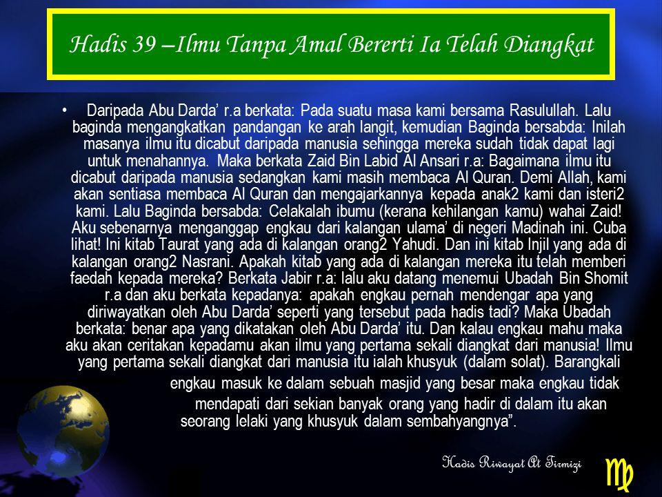 Hadis 39 –Ilmu Tanpa Amal Bererti Ia Telah Diangkat Daripada Abu Darda' r.a berkata: Pada suatu masa kami bersama Rasulullah.