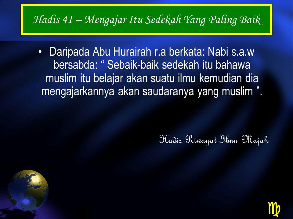 Hadis 41 – Mengajar Itu Sedekah Yang Paling Baik Daripada Abu Hurairah r.a berkata: Nabi s.a.w bersabda: Sebaik-baik sedekah itu bahawa muslim itu belajar akan suatu ilmu kemudian dia mengajarkannya akan saudaranya yang muslim .