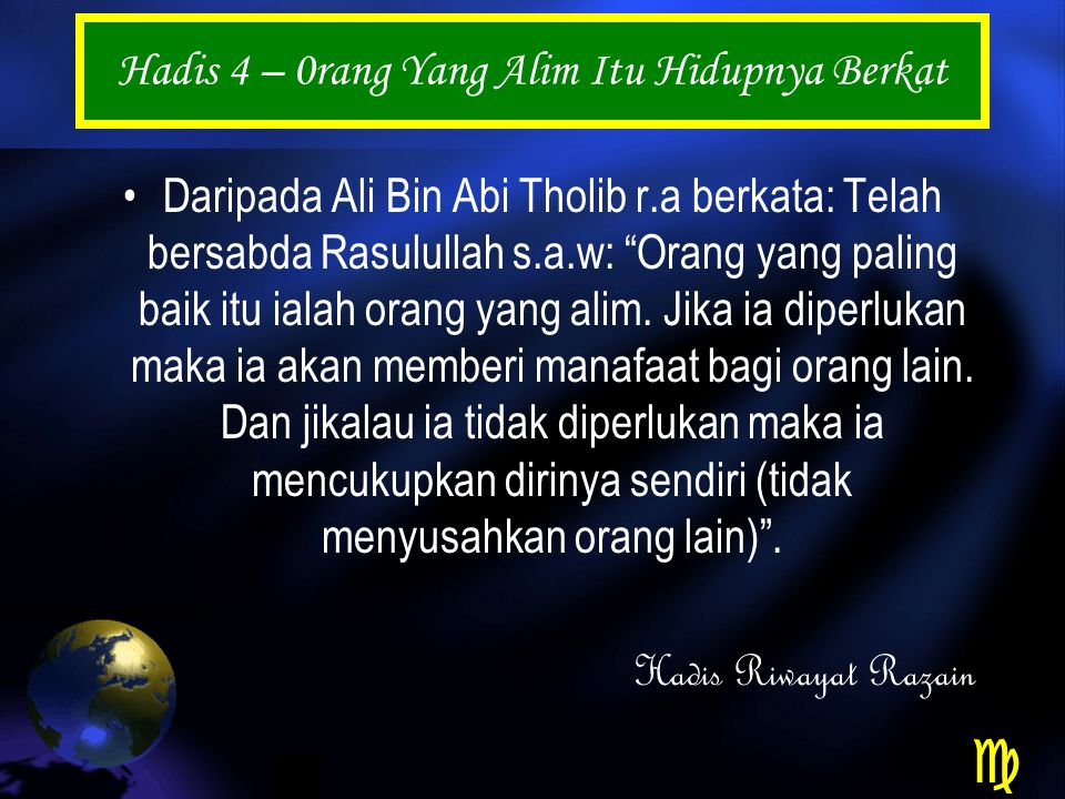 Hadis 4 – 0rang Yang Alim Itu Hidupnya Berkat Daripada Ali Bin Abi Tholib r.a berkata: Telah bersabda Rasulullah s.a.w: Orang yang paling baik itu ialah orang yang alim.