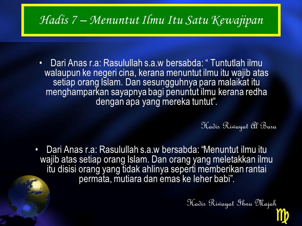 Hadis 7 – Menuntut Ilmu Itu Satu Kewajipan Dari Anas r.a: Rasulullah s.a.w bersabda: Tuntutlah ilmu walaupun ke negeri cina, kerana menuntut ilmu itu wajib atas setiap orang Islam.
