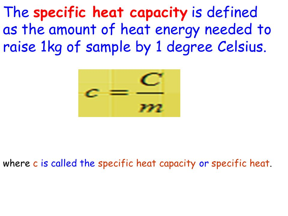 The specific heat capacity is defined as the amount of heat energy needed to raise 1kg of sample by 1 degree Celsius. where c is called the specific h