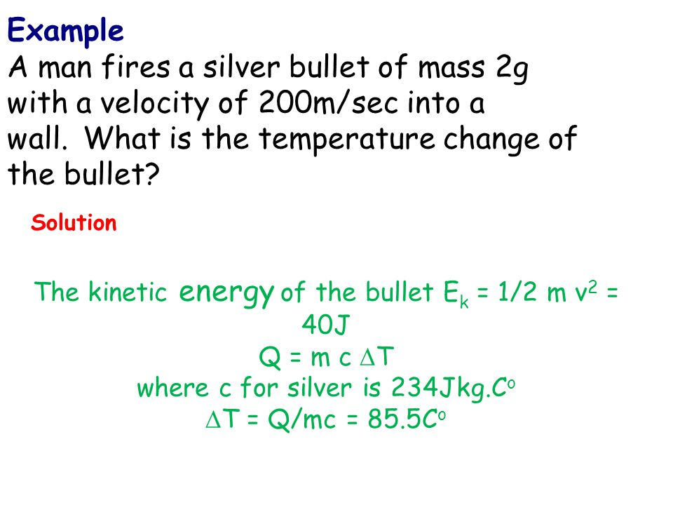 Example A man fires a silver bullet of mass 2g with a velocity of 200m/sec into a wall. What is the temperature change of the bullet? The kinetic ener
