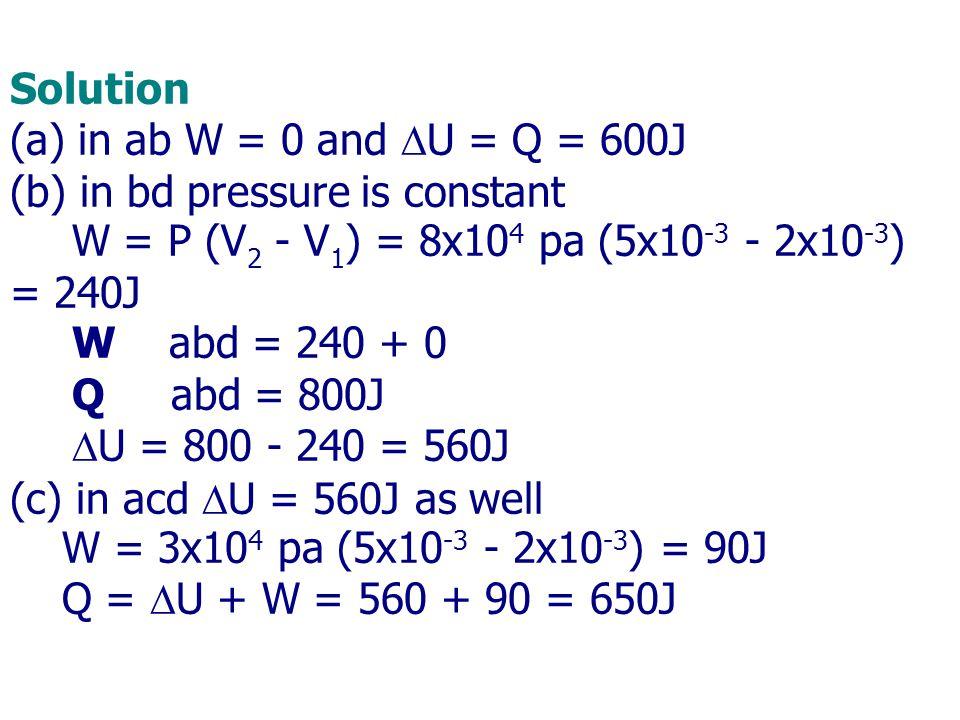 Solution (a) in ab W = 0 and  U = Q = 600J (b) in bd pressure is constant W = P (V 2 - V 1 ) = 8x10 4 pa (5x10 -3 - 2x10 -3 ) = 240J W abd = 240 + 0