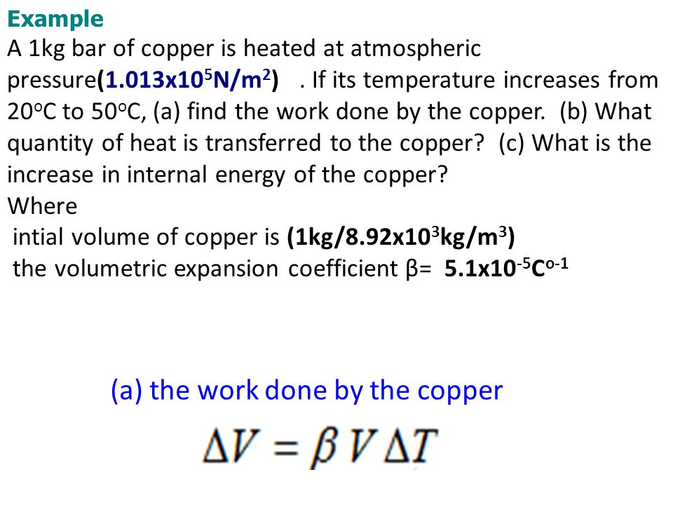 Example A 1kg bar of copper is heated at atmospheric pressure(1.013x10 5 N/m 2 ). If its temperature increases from 20 o C to 50 o C, (a) find the wor