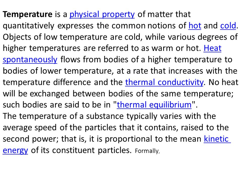 Temperature is a physical property of matter that quantitatively expresses the common notions of hot and cold. Objects of low temperature are cold, wh