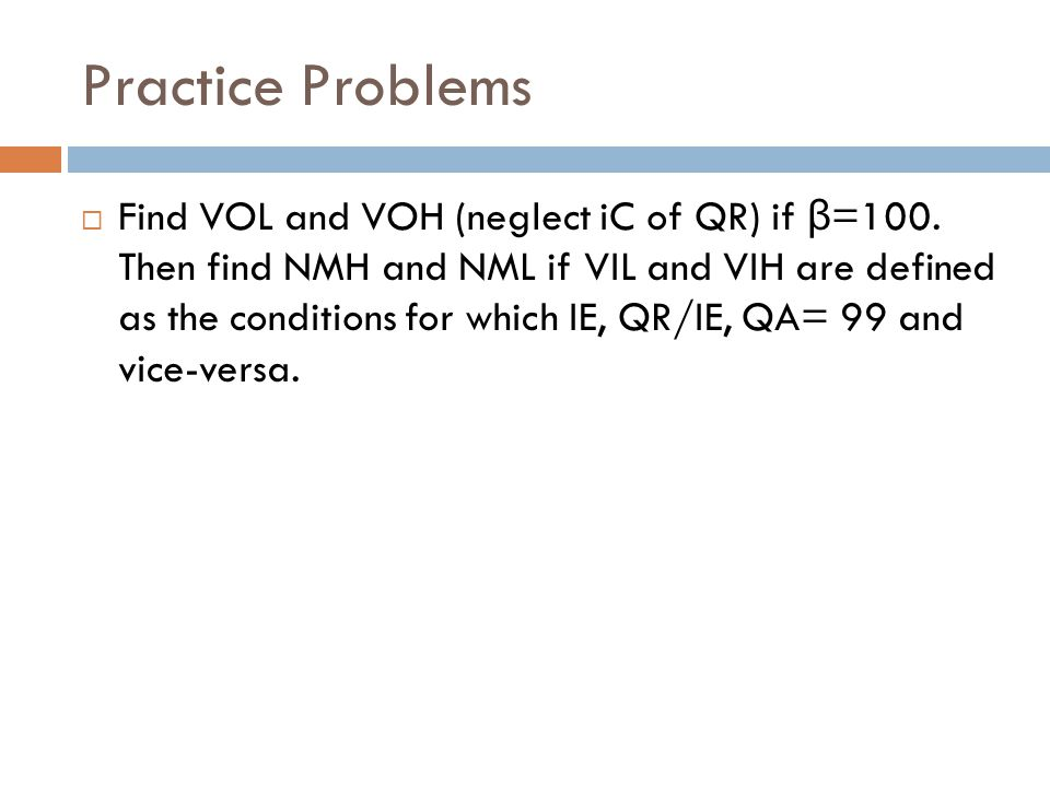 Practice Problems  Find VOL and VOH (neglect iC of QR) if β =100. Then find NMH and NML if VIL and VIH are defined as the conditions for which IE, QR