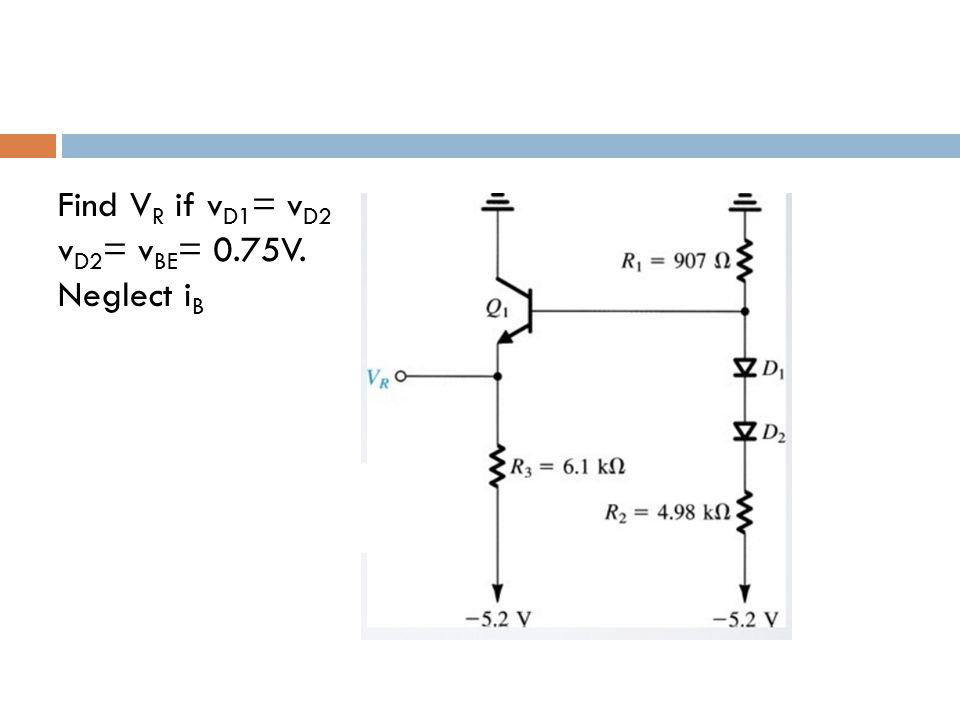 Find V R if v D1 = v D2 v D2 = v BE = 0.75V. Neglect i B
