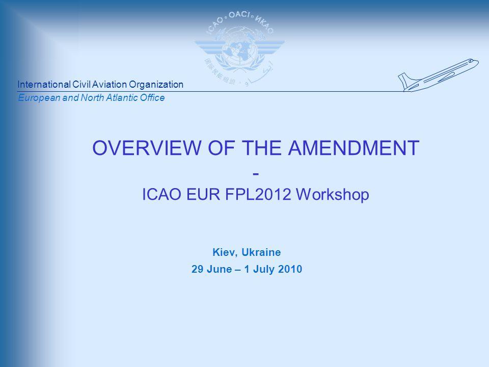 International Civil Aviation Organization European and North Atlantic Office OVERVIEW OF THE AMENDMENT - ICAO EUR FPL2012 Workshop Kiev, Ukraine 29 June – 1 July 2010