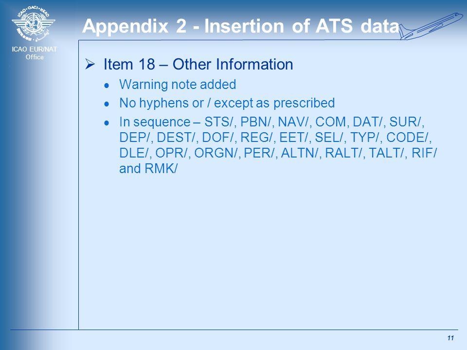 ICAO EUR/NAT Office Appendix 2 - Insertion of ATS data  Item 18 – Other Information  Warning note added  No hyphens or / except as prescribed  In sequence – STS/, PBN/, NAV/, COM, DAT/, SUR/, DEP/, DEST/, DOF/, REG/, EET/, SEL/, TYP/, CODE/, DLE/, OPR/, ORGN/, PER/, ALTN/, RALT/, TALT/, RIF/ and RMK/ 11