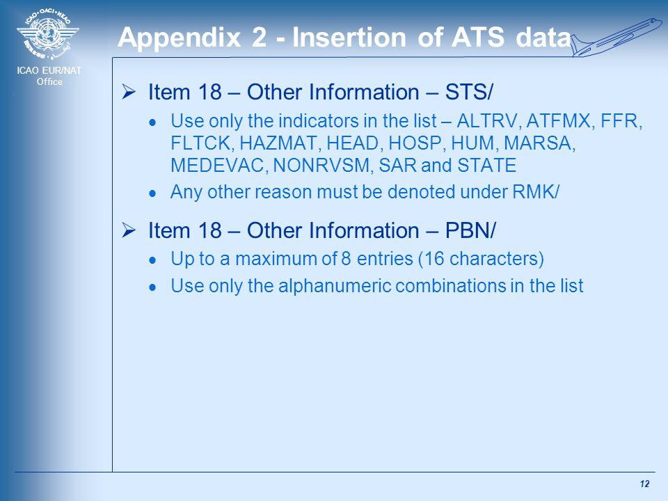 ICAO EUR/NAT Office Appendix 2 - Insertion of ATS data  Item 18 – Other Information – STS/  Use only the indicators in the list – ALTRV, ATFMX, FFR,
