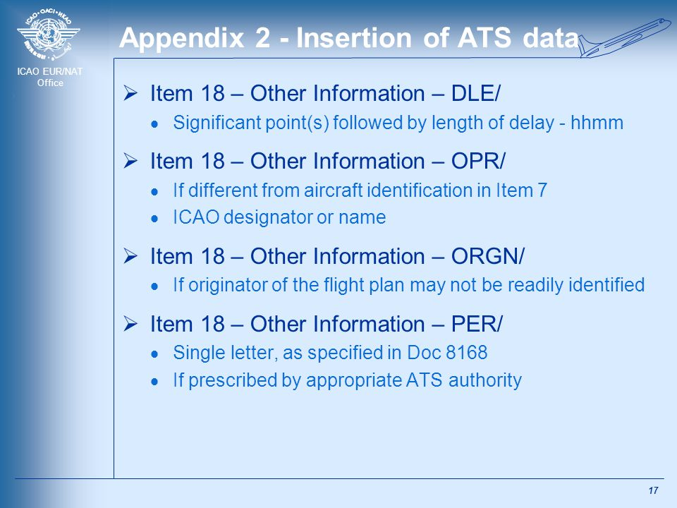 ICAO EUR/NAT Office Appendix 2 - Insertion of ATS data  Item 18 – Other Information – DLE/  Significant point(s) followed by length of delay - hhmm  Item 18 – Other Information – OPR/  If different from aircraft identification in Item 7  ICAO designator or name  Item 18 – Other Information – ORGN/  If originator of the flight plan may not be readily identified  Item 18 – Other Information – PER/  Single letter, as specified in Doc 8168  If prescribed by appropriate ATS authority 17