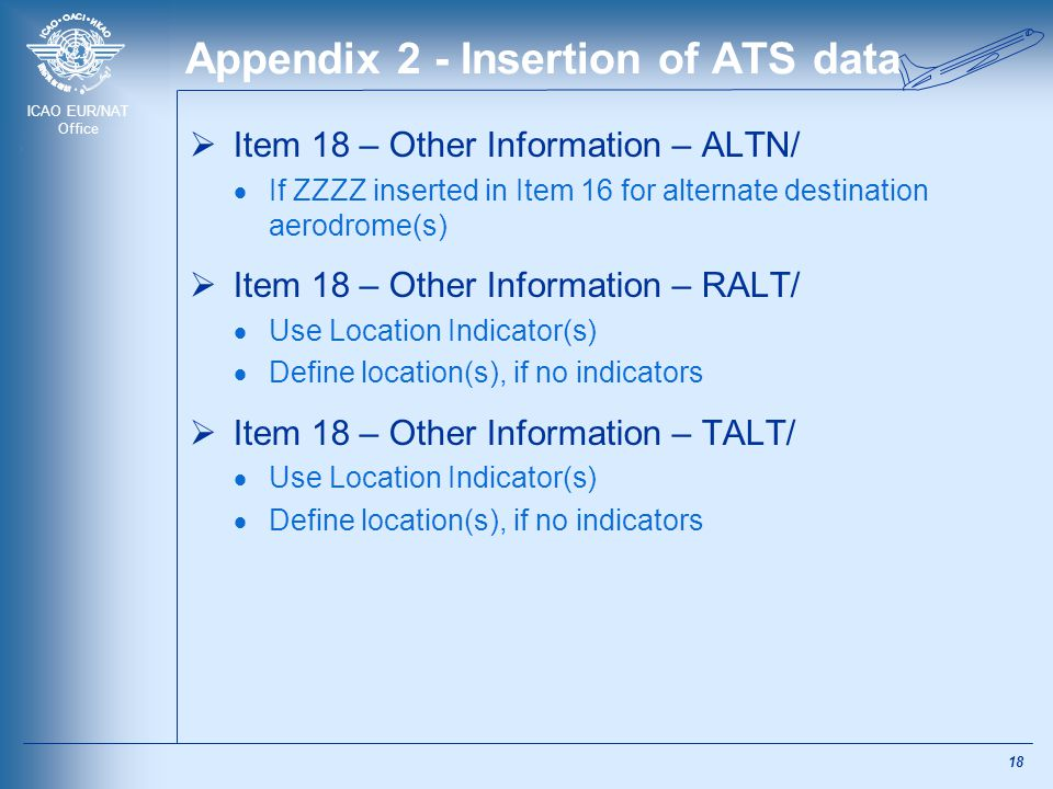 ICAO EUR/NAT Office Appendix 2 - Insertion of ATS data  Item 18 – Other Information – ALTN/  If ZZZZ inserted in Item 16 for alternate destination a