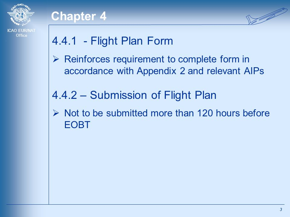ICAO EUR/NAT Office Chapter 4 4.4.1 - Flight Plan Form  Reinforces requirement to complete form in accordance with Appendix 2 and relevant AIPs 4.4.2
