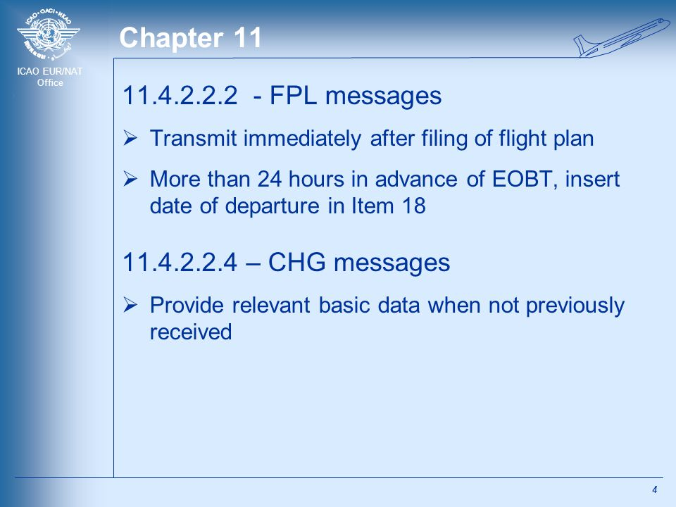 ICAO EUR/NAT Office Chapter 11 11.4.2.2.2 - FPL messages  Transmit immediately after filing of flight plan  More than 24 hours in advance of EOBT, insert date of departure in Item 18 11.4.2.2.4 – CHG messages  Provide relevant basic data when not previously received 4