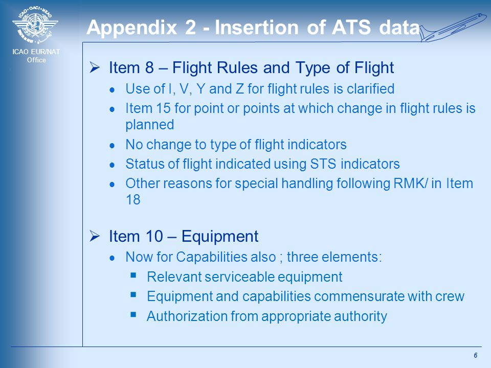 ICAO EUR/NAT Office Appendix 2 - Insertion of ATS data  Item 8 – Flight Rules and Type of Flight  Use of I, V, Y and Z for flight rules is clarified  Item 15 for point or points at which change in flight rules is planned  No change to type of flight indicators  Status of flight indicated using STS indicators  Other reasons for special handling following RMK/ in Item 18  Item 10 – Equipment  Now for Capabilities also ; three elements:  Relevant serviceable equipment  Equipment and capabilities commensurate with crew  Authorization from appropriate authority 6