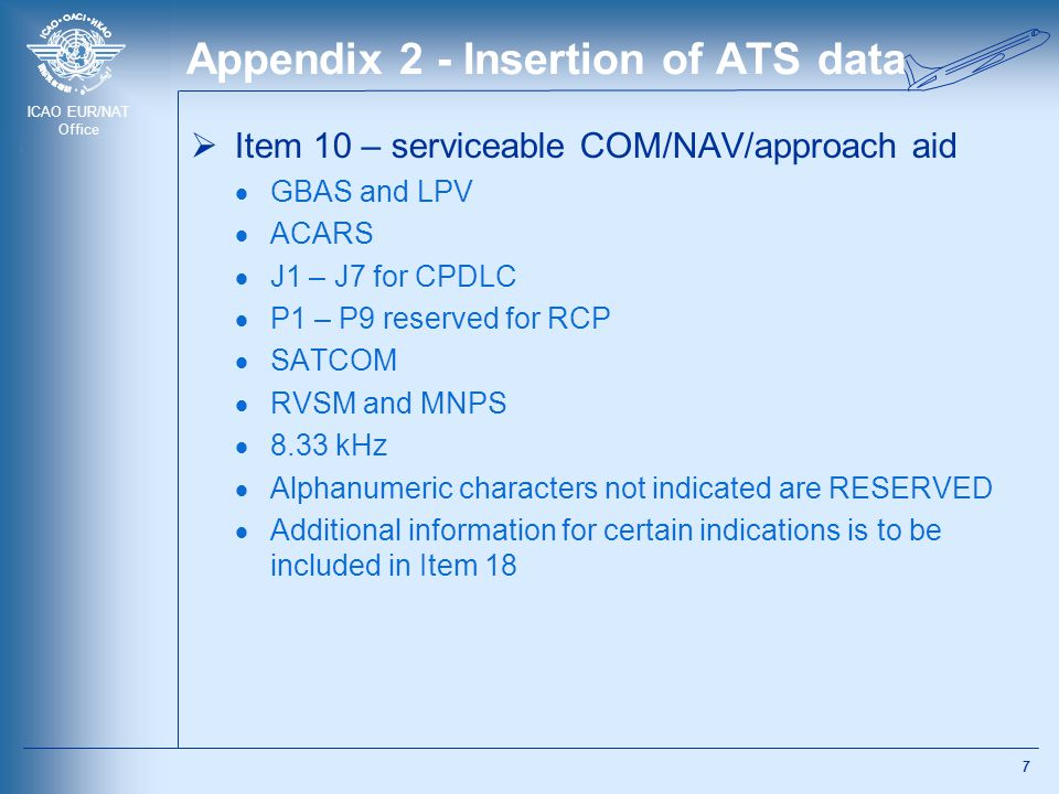 ICAO EUR/NAT Office Appendix 2 - Insertion of ATS data  Item 10 – serviceable COM/NAV/approach aid  GBAS and LPV  ACARS  J1 – J7 for CPDLC  P1 – P9 reserved for RCP  SATCOM  RVSM and MNPS  8.33 kHz  Alphanumeric characters not indicated are RESERVED  Additional information for certain indications is to be included in Item 18 7