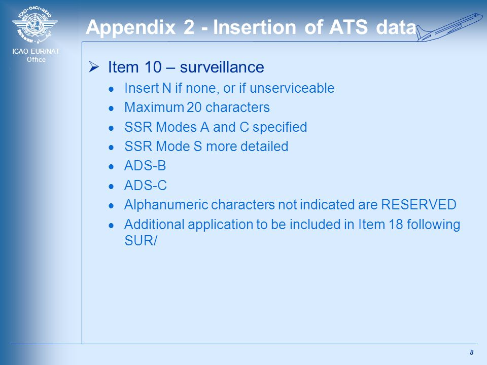 ICAO EUR/NAT Office Appendix 2 - Insertion of ATS data  Item 10 – surveillance  Insert N if none, or if unserviceable  Maximum 20 characters  SSR