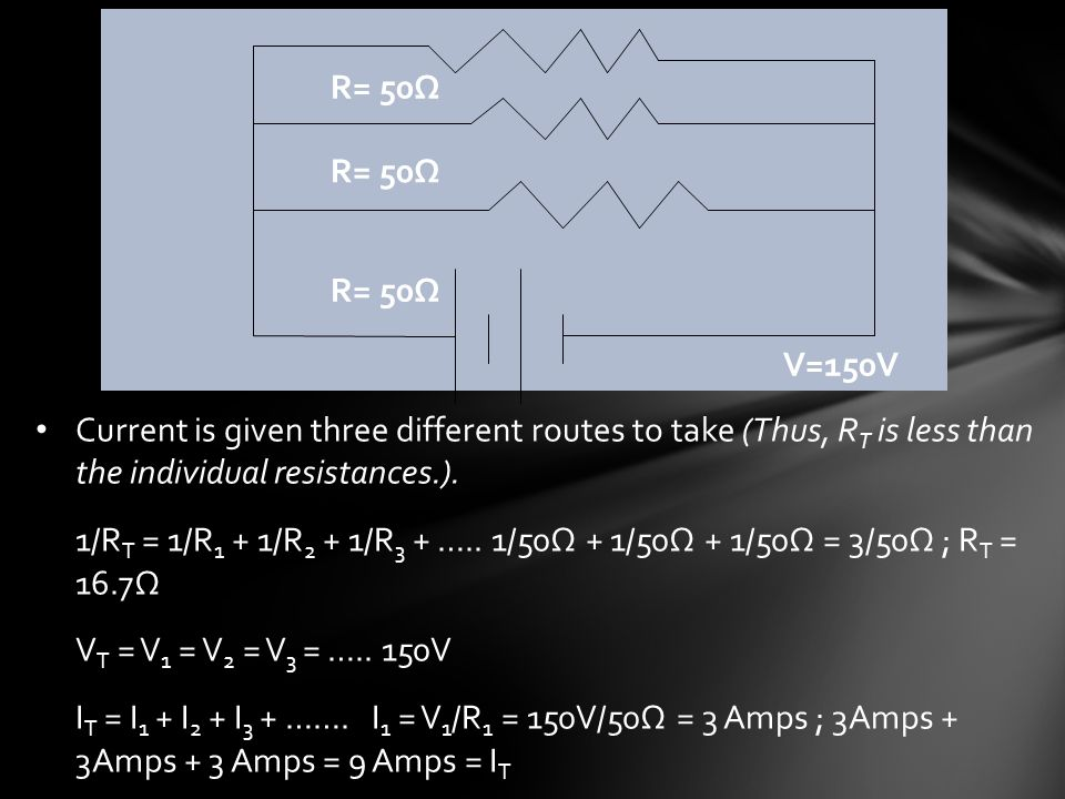 R= 50Ω V=150V Current is given three different routes to take (Thus, R T is less than the individual resistances.).