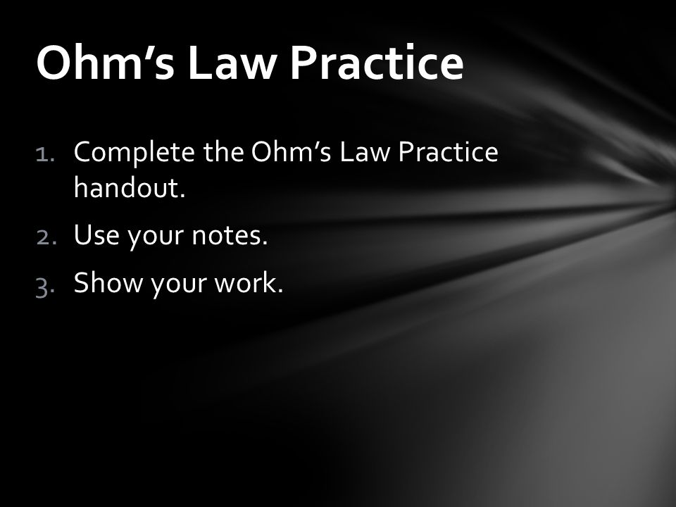 1.Complete the Ohm's Law Practice handout. 2.Use your notes. 3.Show your work. Ohm's Law Practice
