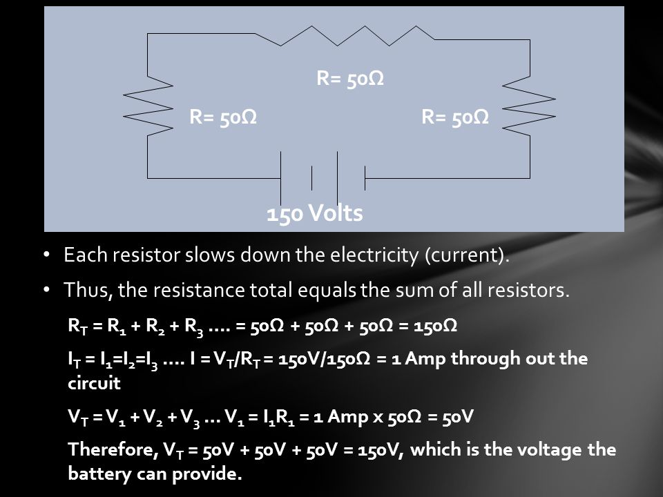 150 Volts R= 50Ω Each resistor slows down the electricity (current).