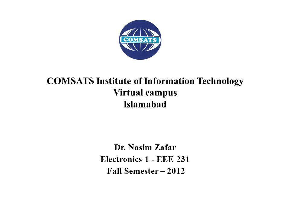 Dr. Nasim Zafar Electronics 1 - EEE 231 Fall Semester – 2012 COMSATS Institute of Information Technology Virtual campus Islamabad