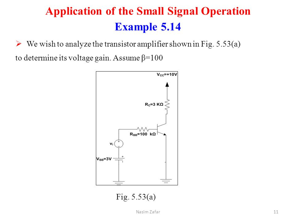 Application of the Small Signal Operation Example 5.14  We wish to analyze the transistor amplifier shown in Fig. 5.53(a) to determine its voltage ga